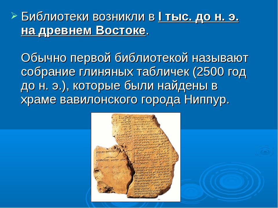 Библиотеки возникли в I тыс. до н. э. на древнем Востоке. Обычно первой библи...