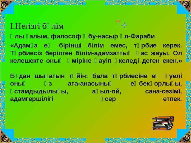 І.Негізгі бөлім Ұлы ғалым, философ Әбу-насыр әл-Фараби «Адамға ең бірінші біл...
