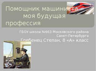 Помощник машиниста – моя будущая профессия ГБОУ школа №663 Московского района