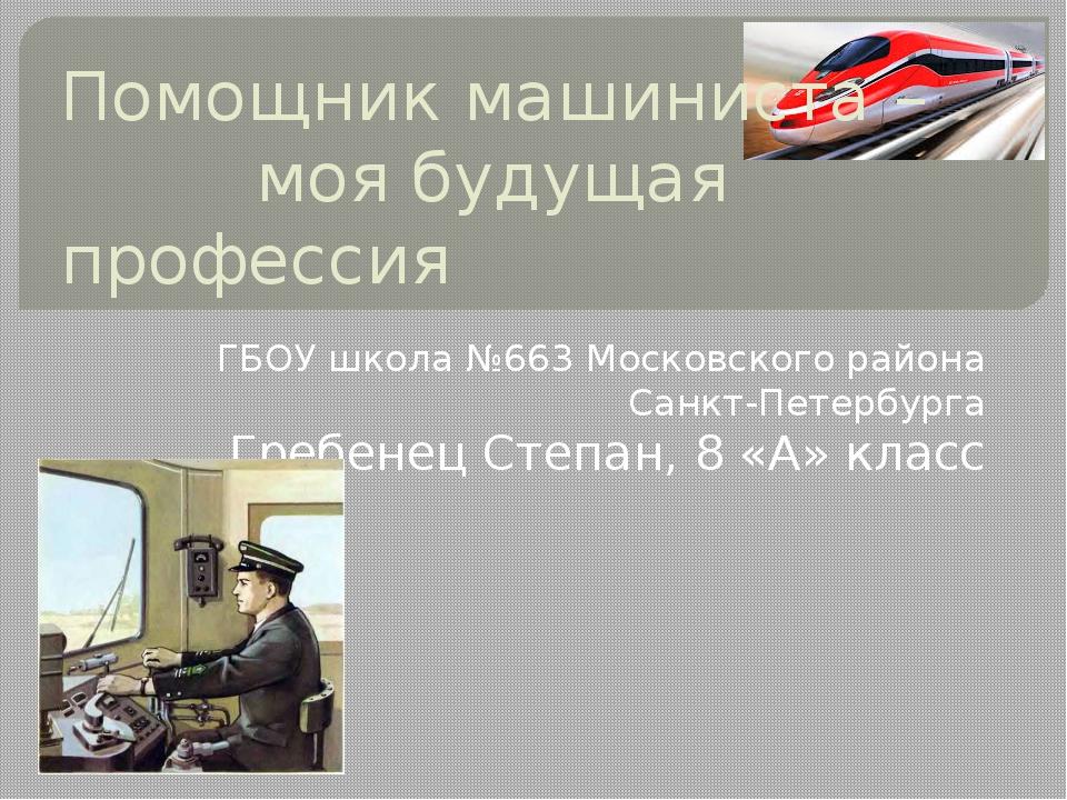 Помощник машиниста – моя будущая профессия ГБОУ школа №663 Московского района...