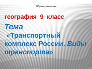 география 9 класс Тема «Транспортный комплекс России. Виды транспорта»