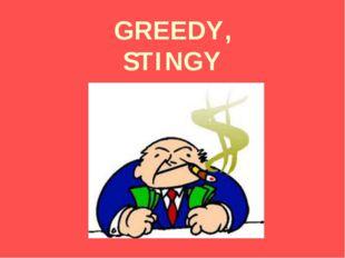 GREEDY, STINGY