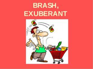 BRASH, EXUBERANT