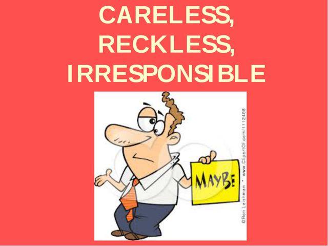 CARELESS, RECKLESS, IRRESPONSIBLE