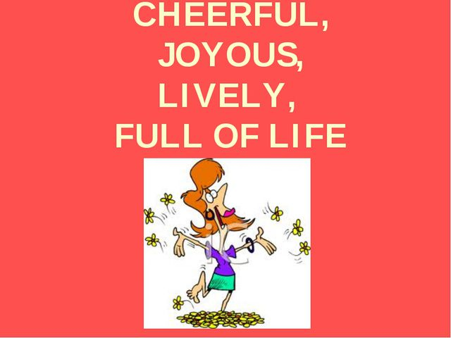 CHEERFUL, JOYOUS, LIVELY, FULL OF LIFE