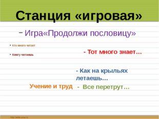 Станция «игровая» Игра«Продолжи пословицу» Кто много читает Книгу читаешь Уч