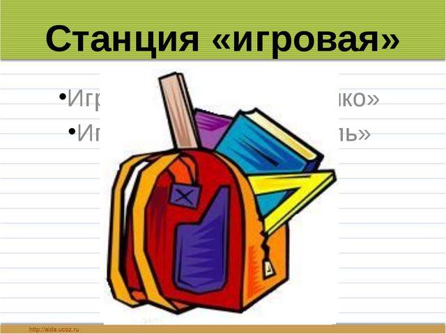 Станция «игровая» Игра «Подскажи словечко» Игра «Собери портфель»