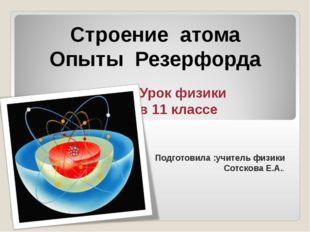 Строение атома Опыты Резерфорда Урок физики в 11 классе Подготовила :учитель