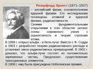В 1899 г. открыл альфа - и бета-лучи. Вместе с Ф. Содди в 1903 г. разработал