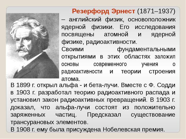 В 1899 г. открыл альфа - и бета-лучи. Вместе с Ф. Содди в 1903 г. разработал...