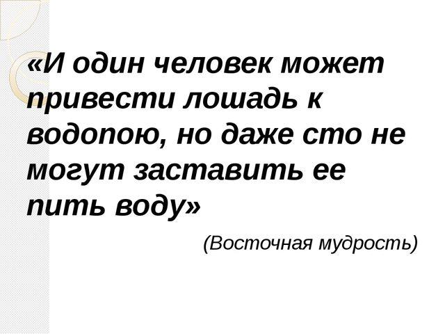 «И один человек может привести лошадь к водопою, но даже сто не могут застави...