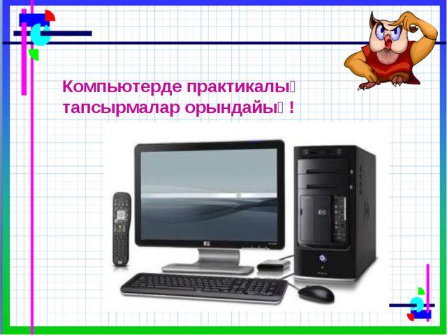 Компьютерде практикалық тапсырмалар орындайық!