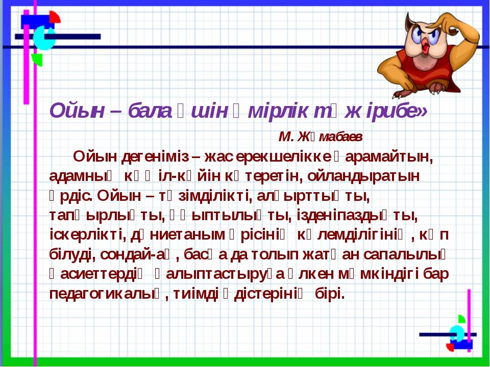 Ойын – бала үшін өмірлік тәжірибе» М. Жұмабаев  Ойын дегеніміз...