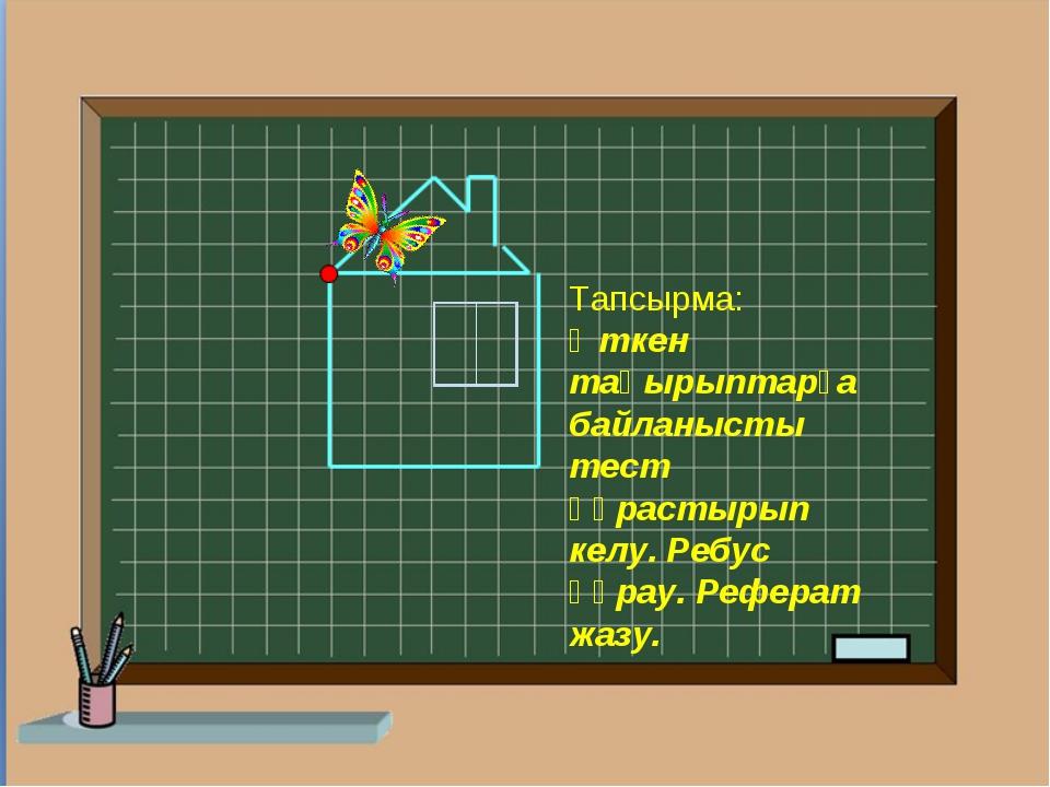 Тапсырма: Өткен тақырыптарға байланысты тест құрастырып келу. Ребус құрау. Ре...