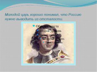 Молодой царь хорошо понимал, что Россию нужно выводить из отсталости.
