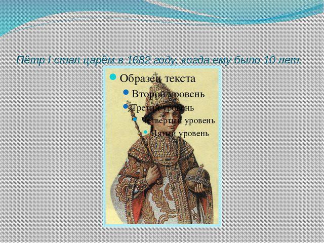 Пётр I стал царём в 1682 году, когда ему было 10 лет.