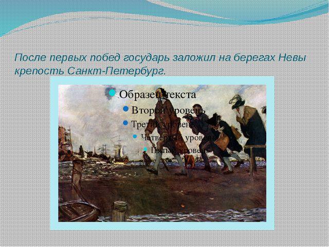 После первых побед государь заложил на берегах Невы крепость Санкт-Петербург.