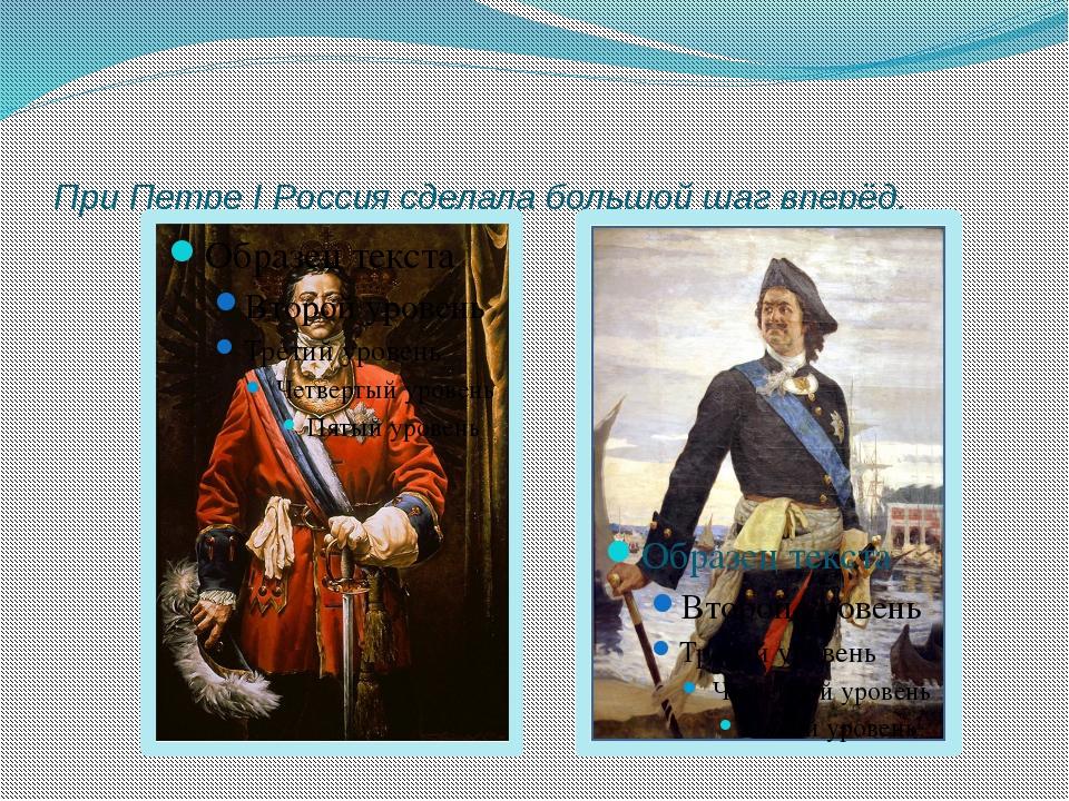 При Петре I Россия сделала большой шаг вперёд.