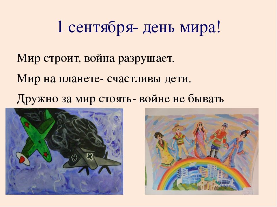 1 сентября- день мира! Мир строит, война разрушает. Мир на планете- счастли...