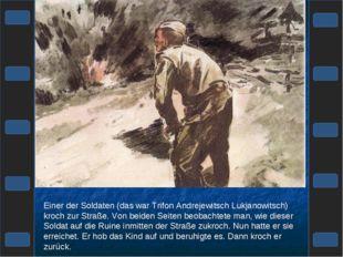 Einer der Soldaten (das war Trifon Andrejewitsch Lukjanowitsch) kroch zur Str