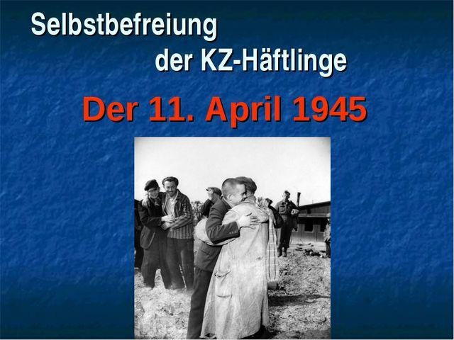Selbstbefreiung der KZ-Häftlinge Der 11. April 1945