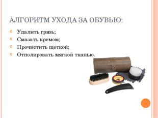 АЛГОРИТМ УХОДА ЗА ОБУВЬЮ: Удалить грязь; Смазать кремом; Прочистить щеткой; О