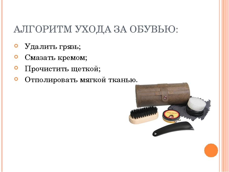 АЛГОРИТМ УХОДА ЗА ОБУВЬЮ: Удалить грязь; Смазать кремом; Прочистить щеткой; О...