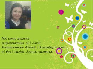 №6 орта мектеп информатика мұғалімі Рахимжанова Айнагүл Куламбергеновна еңбе