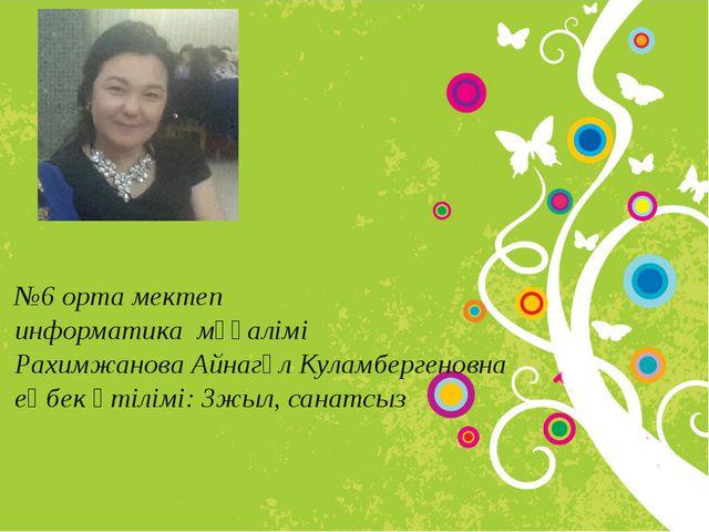 №6 орта мектеп информатика мұғалімі Рахимжанова Айнагүл Куламбергеновна еңбе...