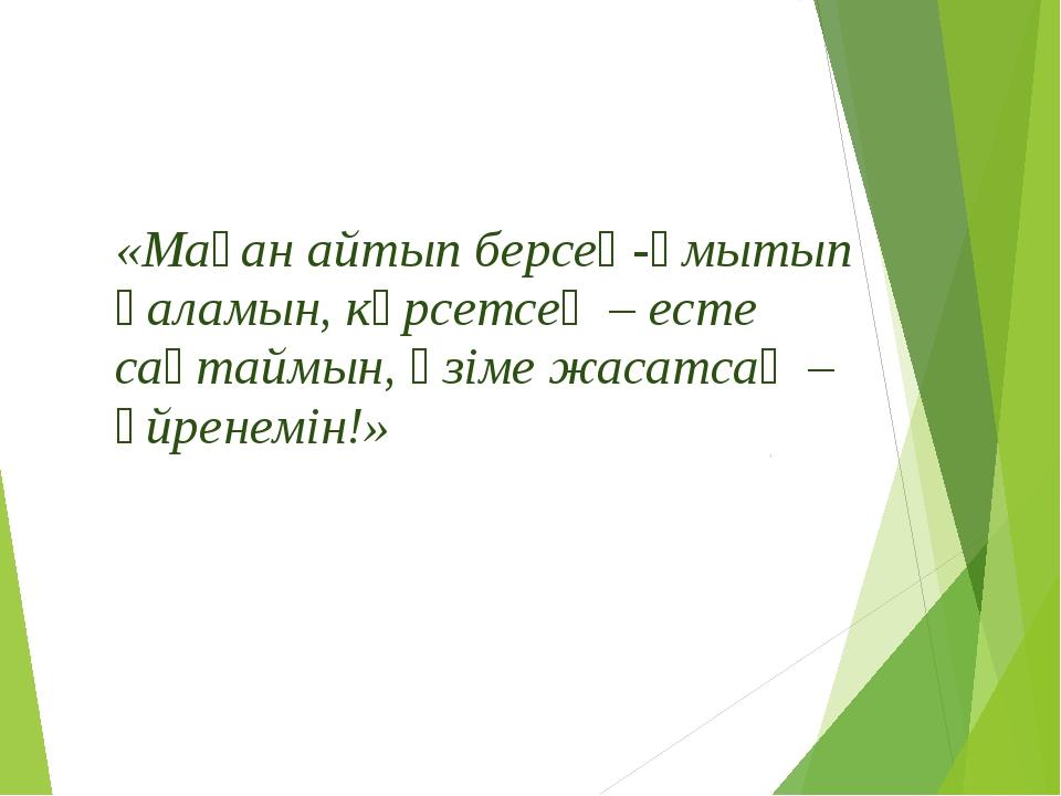 «Маған айтып берсең-ұмытып қаламын, көрсетсең – есте сақтаймын, өзіме жасатса...