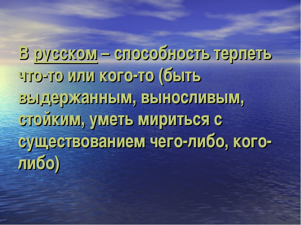 В русском – способность терпеть что-то или кого-то (быть выдержанным, выносли...