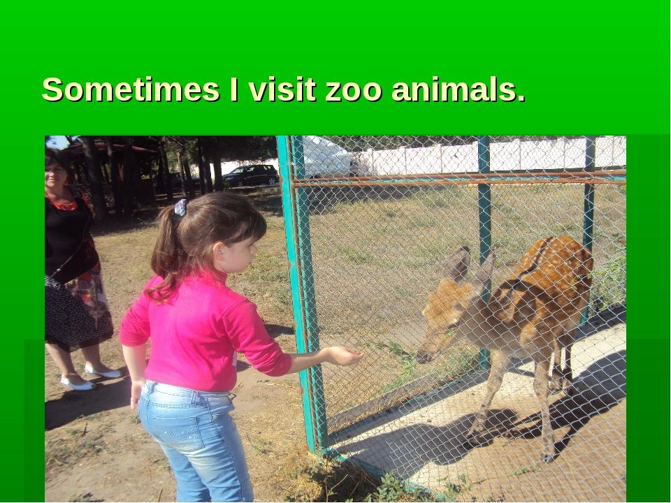 Sometimes I visit zoo animals.