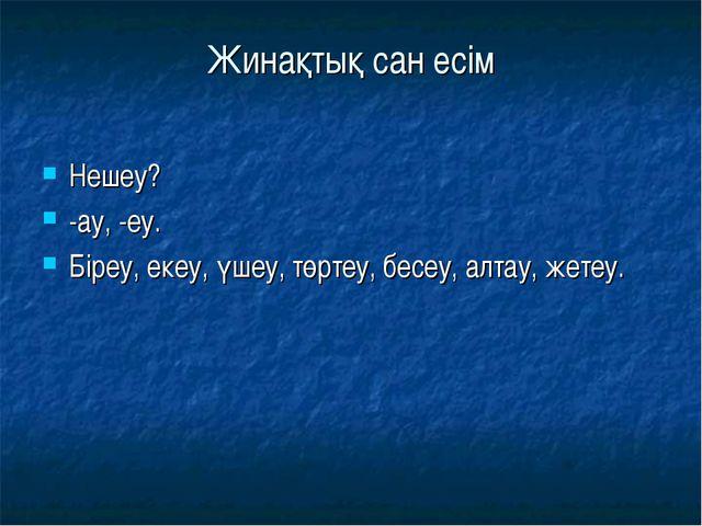 Жинақтық сан есім Нешеу? -ау, -еу. Біреу, екеу, үшеу, төртеу, бесеу, алтау, ж...