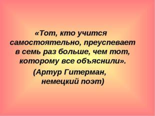 «Тот, кто учится самостоятельно, преуспевает в семь раз больше, чем тот, кот