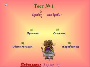 Тест № 1 Дробь - это дробь : А) Простая В) Сложная С) Обыкновенная D) Барабан