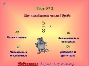 Тест № 2 Как называются числа в дроби ? А) Число и знамя В) Знаменатель и чис