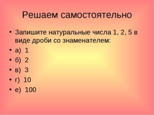 Решаем самостоятельно Запишите натуральные числа 1, 2, 5 в виде дроби со знам