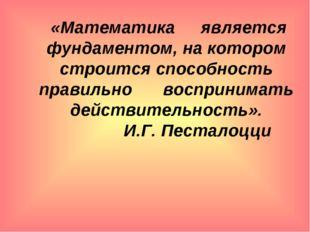 «Математика является фундаментом, на котором строится способность правильно