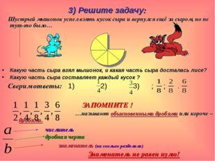 3) Решите задачу: Шустрый мышонок успел взять кусок сыра и вернулся ещё за сы
