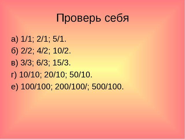 Проверь себя а) 1/1; 2/1; 5/1. б) 2/2; 4/2; 10/2. в) 3/3; 6/3; 15/3. г) 10/10...