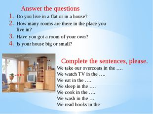 Answer the questions Do you live in a flat or in a house? How many rooms are