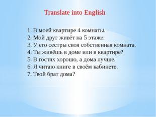 Translate into English В моей квартире 4 комнаты. Мой друг живёт на 5 этаже.