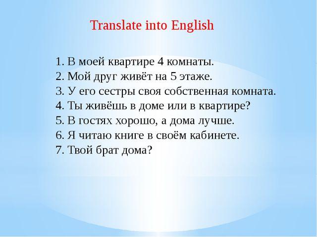 Translate into English В моей квартире 4 комнаты. Мой друг живёт на 5 этаже....