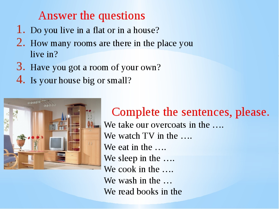 Answer the questions Do you live in a flat or in a house? How many rooms are...