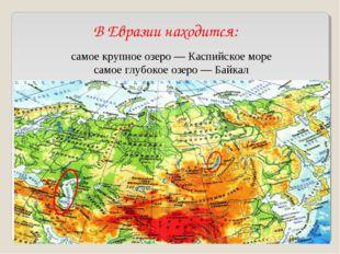 В Евразии находится: самое крупное озеро— Каспийское море самое глубокое озе