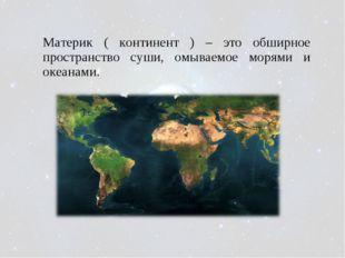 Материк ( континент ) – это обширное пространство суши, омываемое морями и ок