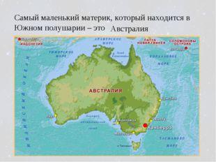 Самый маленький материк, который находится в Южном полушарии – это Австралия