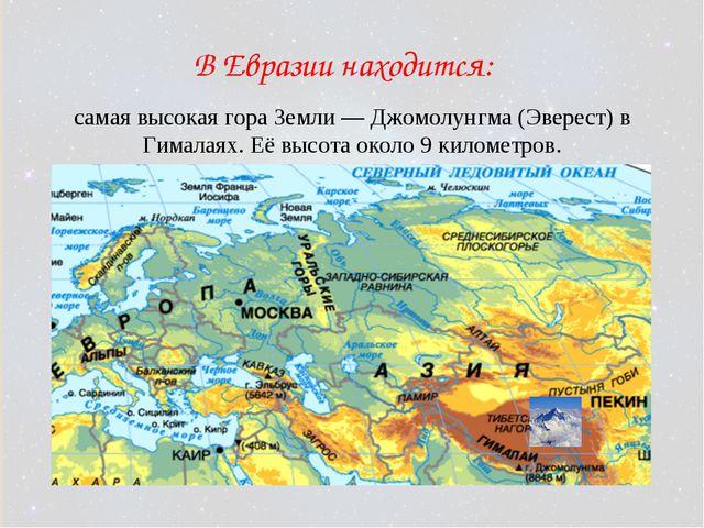 В Евразии находится: самая высокая гора Земли— Джомолунгма (Эверест) в Гимал...