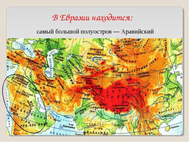 В Евразии находится: самый большой полуостров— Аравийский