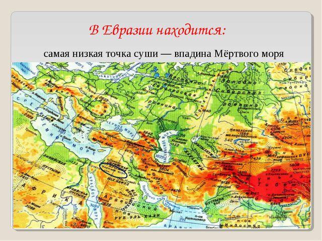 В Евразии находится: самая низкая точка суши— впадина Мёртвого моря